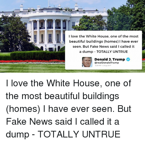 Beautiful, Fake, and Love: I love the White House, one of the most  beautiful buildings (homes) I have ever  seen. But Fake News said I called it  a dump TOTALLY UNTRUE  Donald J. Trump  从) @realDonaldTrump  620 PM 2 Aug 2017 I love the White House, one of the most beautiful buildings (homes) I have ever seen. But Fake News said I called it a dump - TOTALLY UNTRUE
