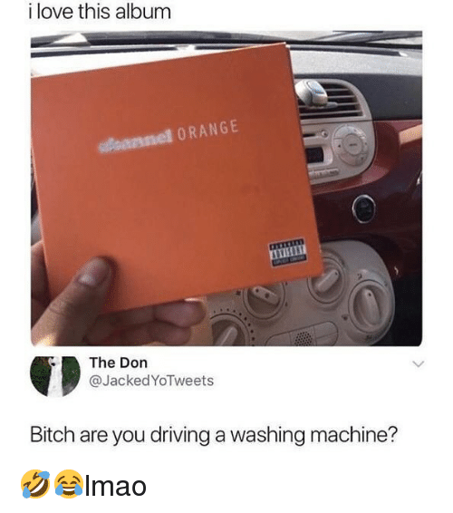 Bitch, Driving, and Love: i love this album  pannel ORANGE  The Don  @JackedYoTweets  Bitch are you driving a washing machine? 🤣😂lmao