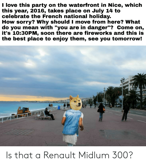 """Love, Party, and Soon...: I love this party on the waterfront in Nice, which  this year, 2016, takes place on July 14 to  celebrate the French national holiday.  How sorry? Why should I move from here? What  do you mean with """"you are in danger""""? Come on,  it's 10:30PM, soon there are fireworks and this is  the best place to enjoy them, see you tomorrow! Is that a Renault Midlum 300?"""