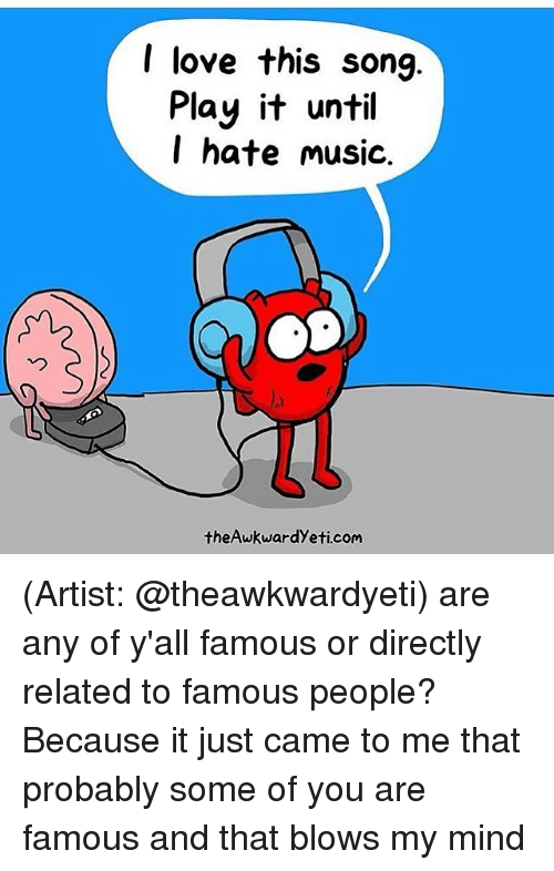 Memes, Songs, and Mind: I love this song  Play it until  I hate music.  theAwkwardyeti com (Artist: @theawkwardyeti) are any of y'all famous or directly related to famous people? Because it just came to me that probably some of you are famous and that blows my mind