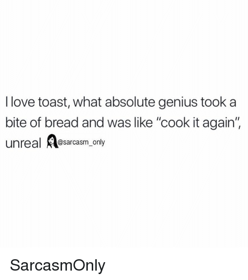 "Funny, Love, and Memes: I love toast, what absolute genius took a  bite of bread and was like ""cook it again'  unreal @sarcasm_only SarcasmOnly"