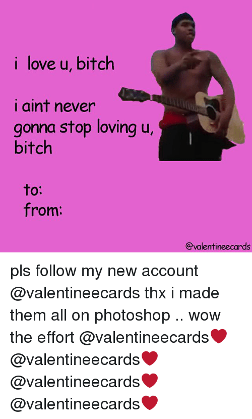 Bitch, Love, and Photoshop: i love u, bitch  i aint never  gonna stop loving u,  bitch  to:  from:  @valentineecards pls follow my new account @valentineecards thx i made them all on photoshop .. wow the effort @valentineecards❤️ @valentineecards❤️ @valentineecards❤️ @valentineecards❤️