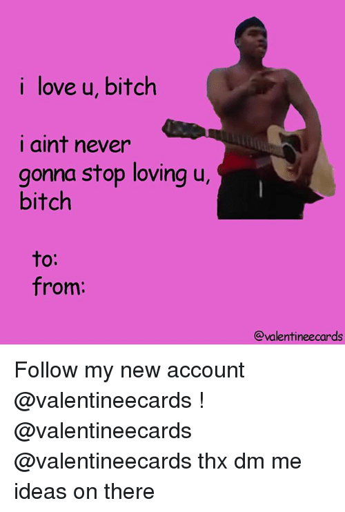 Bitch, Love, and Memes: i love u, bitch  i aint never  gonna stop loving u,  bitch  to:  from:  @valentineecards Follow my new account @valentineecards ! @valentineecards @valentineecards thx dm me ideas on there
