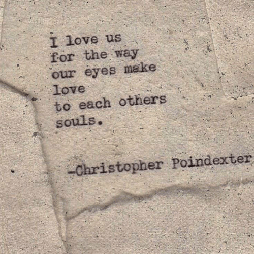 Love, Make, and Make Love: I love us  for the way  our eyes make  Love  to each others  souls.  Christopher Poindexter