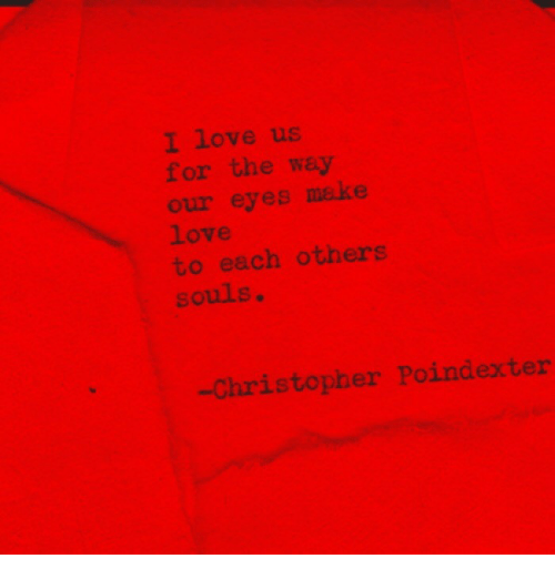 Love, Make, and Make Love: I love us  for the way  our eyes make  Love  to each others  souls.  -Christopher Poindexter