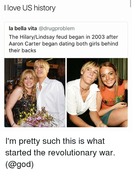 Dating, Girls, and God: I love US history  la bella vita @drugproblem  The Hilary/Lindsay feud began in 2003 after  Aaron Carter began dating both girls behind  their backs I'm pretty such this is what started the revolutionary war. (@god)