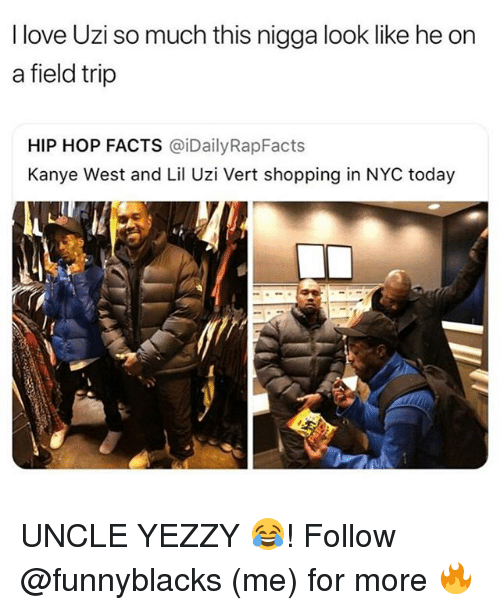Facts, Field Trip, and Kanye: I love Uzi so much this nigga look like he orn  a field trip  HIP HOP FACTS @iDailyRapFacts  Kanye West and Lil Uzi Vert shopping in NYC today UNCLE YEZZY 😂! Follow @funnyblacks (me) for more 🔥