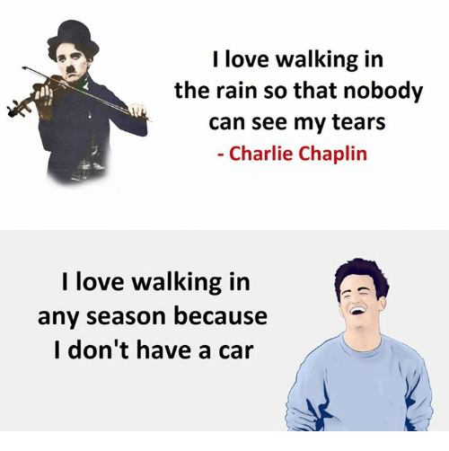 Charlie, Love, and Rain: I love walking in  the rain so that nobody  can see my tears  Charlie Chaplin  I love walking in  any season because  I don't have a car