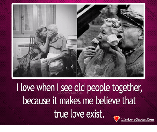 I Love When See Old People Together Because It Makes Me Believe That Best Old People Quotes