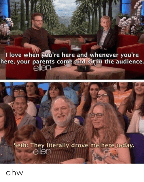 Love, Parents, and Ellen: I love when you're here and whenever you're  here, your parents come and sitin the audience.  ellen  Seth: They literally drove me here today.  ellen  040 ahw