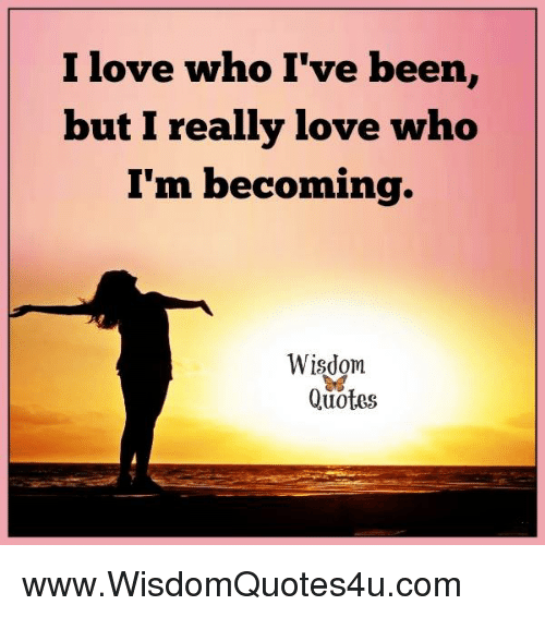 I Love Who Ive Been But I Really Love Who Im Becoming Wisdom