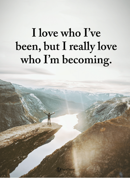 Love, Memes, and Been: I love who I've  been, but I really love  who I'm becoming