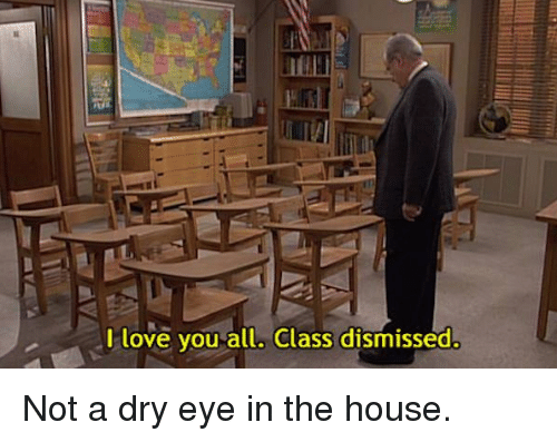 Love, Memes, and I Love You: I love you all. Class dismissed. Not a dry eye in the house.