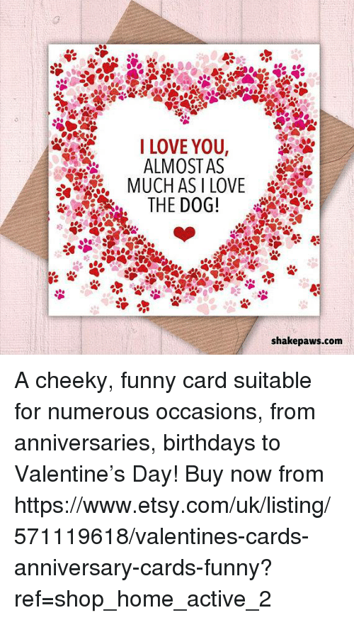 Funny, Love, and Memes: I LOVE YOU,  ALMOSTAS  THE DOG!  shakepaws.com A cheeky, funny card suitable for numerous occasions, from anniversaries, birthdays to Valentine's Day! Buy now from https://www.etsy.com/uk/listing/571119618/valentines-cards-anniversary-cards-funny?ref=shop_home_active_2