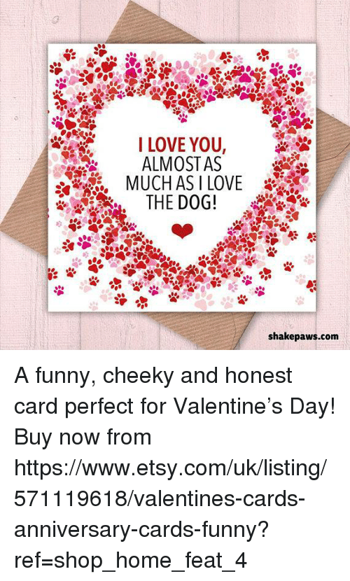 Funny, Love, and Memes: I LOVE YOU,  ALMOSTAS  THE DOG!  shakepaws.com A funny, cheeky and honest card perfect for Valentine's Day! Buy now from https://www.etsy.com/uk/listing/571119618/valentines-cards-anniversary-cards-funny?ref=shop_home_feat_4