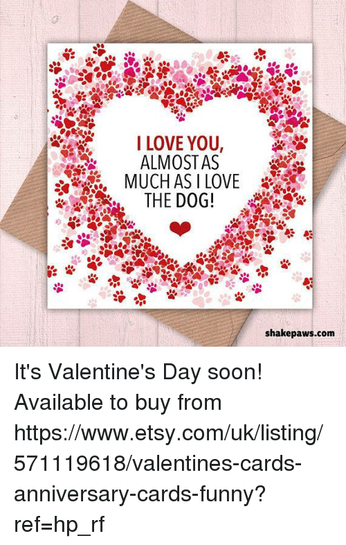 Funny, Love, and Memes: I LOVE YOU,  ALMOSTAS  THE DOG!  shakepaws.com It's Valentine's Day soon! Available to buy from https://www.etsy.com/uk/listing/571119618/valentines-cards-anniversary-cards-funny?ref=hp_rf