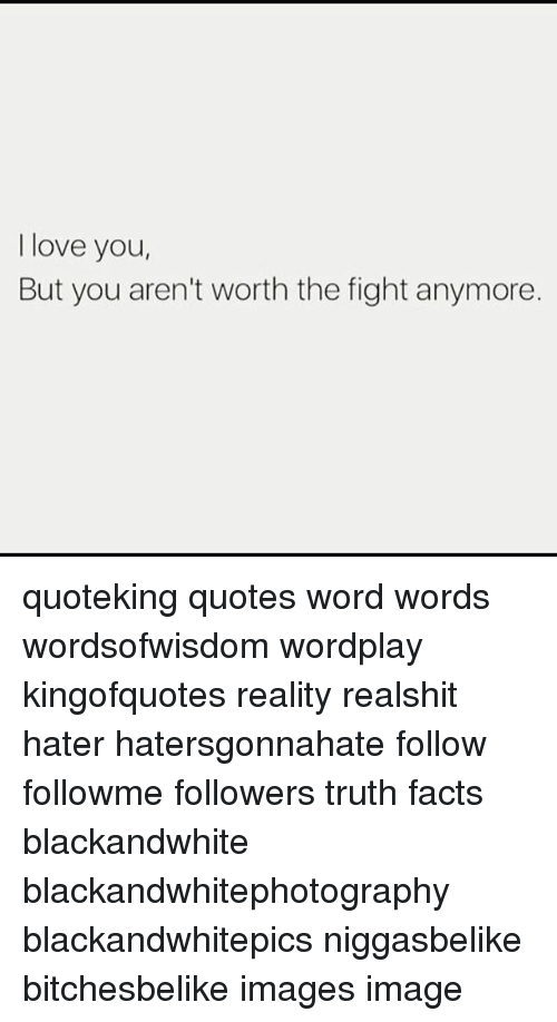 I Love You But You Arent Worth The Fight Anymore Quoteking Quotes