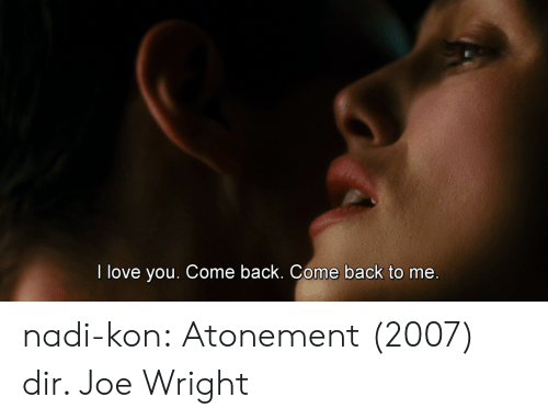 Love, Tumblr, and I Love You: I love you. Come back. Come back to me nadi-kon: Atonement (2007) dir. Joe Wright