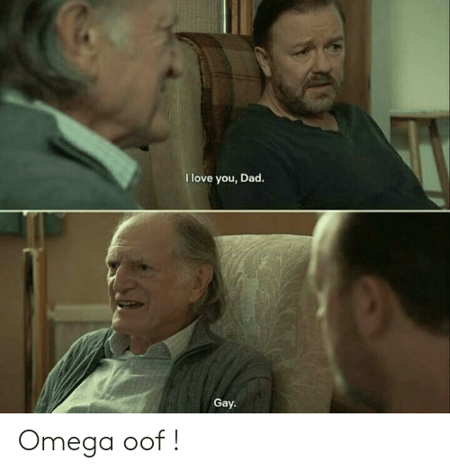 Dad, Love, and I Love You: I love you, Dad.  Gay. Omega oof !