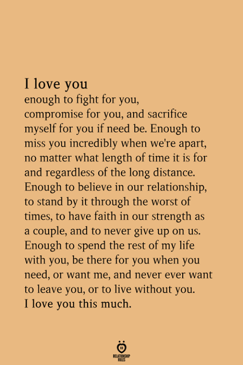 Life, Love, and The Worst: I love you  enough to fight for you,  compromise for you, and sacrifice  myself for you if need be. Enough to  miss you incredibly when we're apart,  no matter what length of time it is for  and regardless of the long distance.  Enough to believe in our relationship,  to stand by it through the worst of  times, to have faith in our strength as  a couple, and to never give up on us.  Enough to spend the rest of my life  with you, be there for you when you  need, or want me, and never ever want  to leave you, or to live without you.  I love you this much.