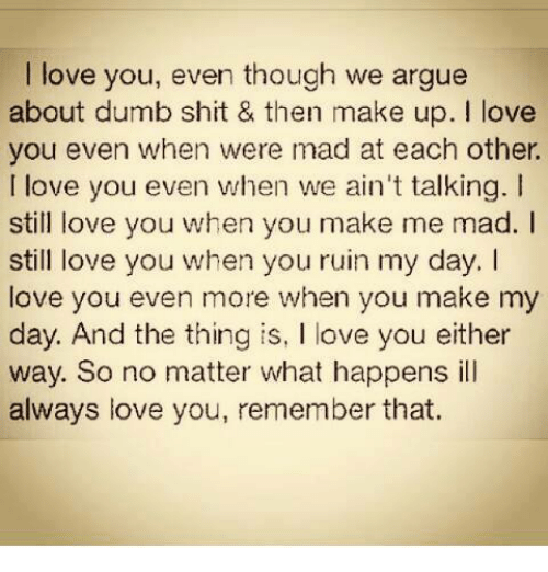 I Love You Even Though We Argue About Dumb Shit Then Make Up I