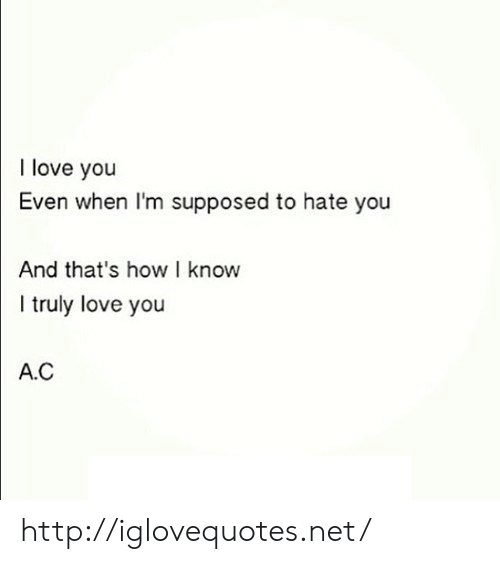 Love, I Love You, and Http: I love you  Even when I'm supposed to hate you  And that's how I know  truly love you  A.C http://iglovequotes.net/
