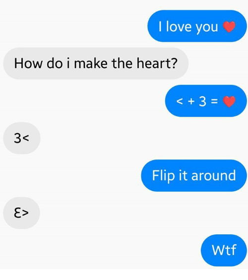 Dank, Love, and Wtf: I love you  How do i make the heart?  3  Flip it around  Wtf