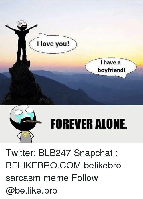 Being Alone, Be Like, and Love: I love you!  I have a  boyfriend!  FOREVER ALONE Twitter: BLB247 Snapchat : BELIKEBRO.COM belikebro sarcasm meme Follow @be.like.bro
