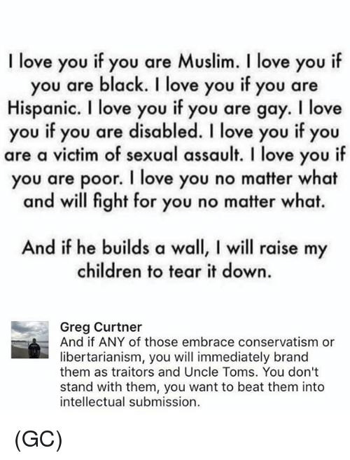 Children, Love, and Memes: I love you if you are Muslim. l love you i  you are black. I love you if you are  Hispanic. I love you if you are gay. I love  you if you are disabled. I love you if you  are a victim of sexual assault. I love you if  you are poor. I love you no matter what  and will fight for you no matter what.  And if he builds a wall, l will raise my  children to tear it down.  Greg Curtner  And if ANY of those embrace conservatism or  libertarianism, you will immediately brand  them as traitors and Uncle Toms. You don't  stand with them, you want to beat them into  intellectual submission (GC)