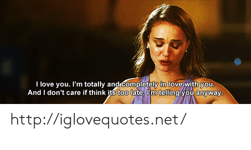 Love, I Love You, and Http: I love you. I'm totally a  l  nd completely in love with vou  And I don't care if think its too late, Iim telling you anyway http://iglovequotes.net/
