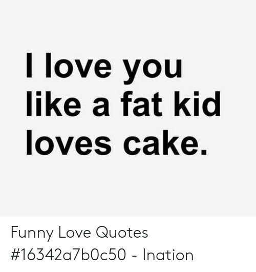 I Love You Like a Fat Kid Loves Cake Funny Love Quotes ...