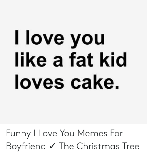 Christmas, Funny, and Love: I love you  like a fat kid  loves cake Funny I Love You Memes For Boyfriend ✓ The Christmas Tree