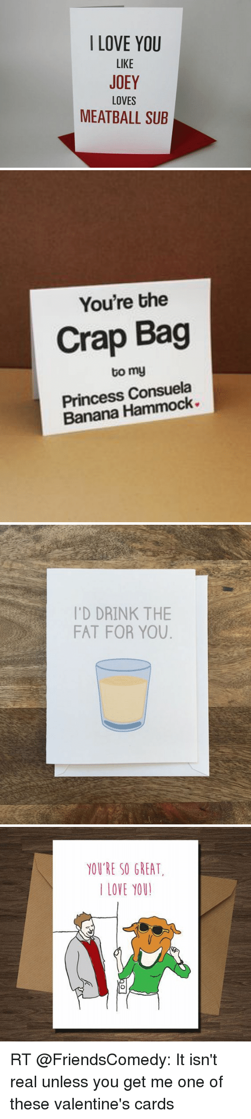 Memes, Hammock, and 🤖: I LOVE YOU  LIKE  JOEY  LOVES  MEATBALL SUB   You're the  Crap Bag  tomy  Princess Consuela  Banana Hammock   'D DRINK THE  FAT FOR YOU   YOU'RE SO GREAT.  LOVE YOU! RT @FriendsComedy: It isn't real unless you get me one of these valentine's cards