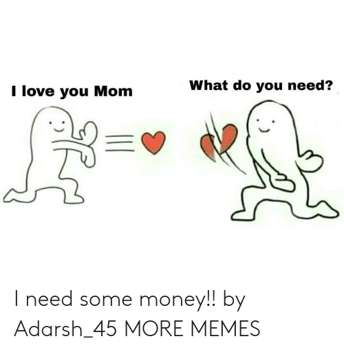 Dank, Love, and Memes: I love you Mom  What do you need? I need some money!! by Adarsh_45 MORE MEMES