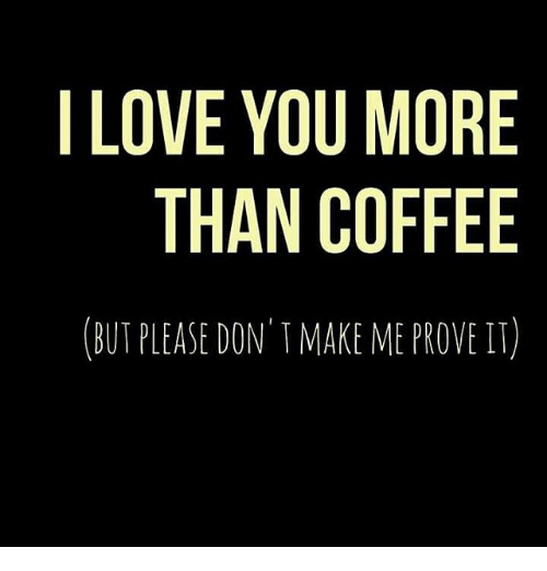I Love You More Than Coffee But Please Dont Make Me Prove It Meme
