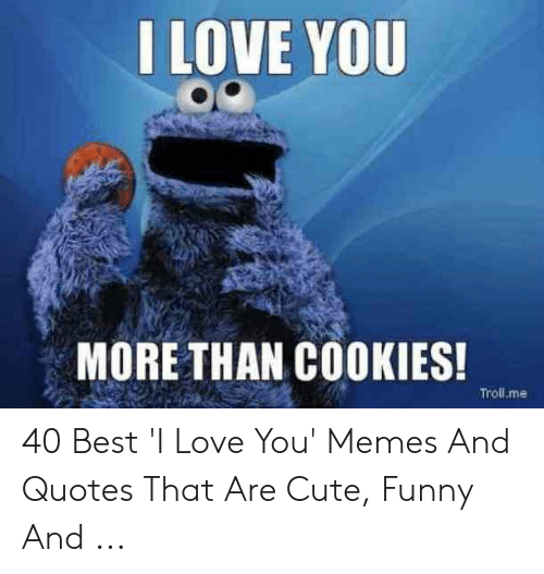 I Love You More Than Cookies Trollme 40 Best I Love You Memes And