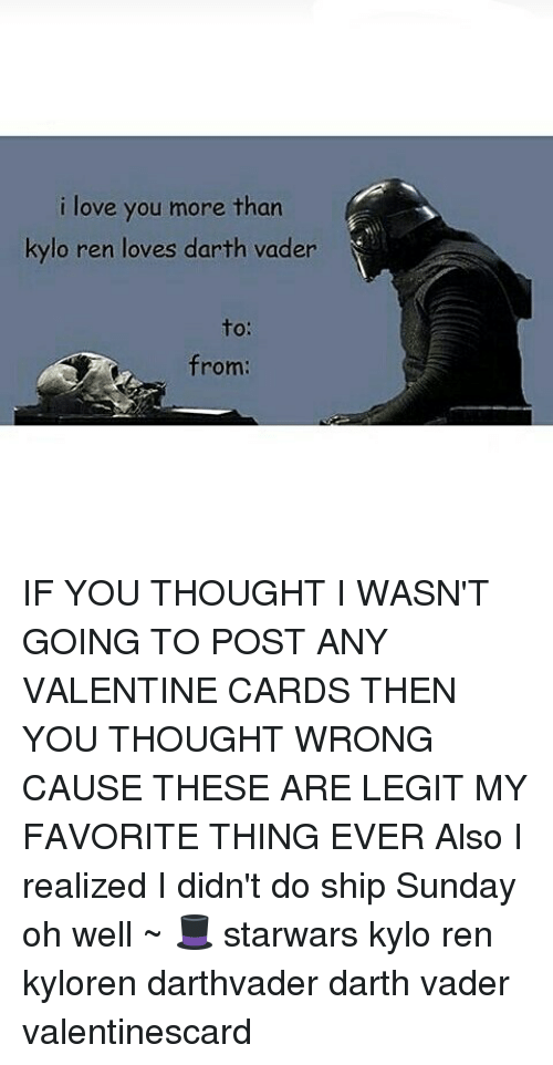 Darth Vader, Kylo Ren, and Memes: i love you more than  kylo ren loves darth vader  to:  from: IF YOU THOUGHT I WASN'T GOING TO POST ANY VALENTINE CARDS THEN YOU THOUGHT WRONG CAUSE THESE ARE LEGIT MY FAVORITE THING EVER Also I realized I didn't do ship Sunday oh well ~ 🎩 starwars kylo ren kyloren darthvader darth vader valentinescard