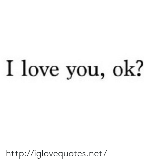 Love, I Love You, and Http: I love you, ok? http://iglovequotes.net/