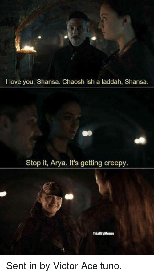Creepy, Game of Thrones, and Love: I love you, Shansa. Chaosh ish a laddah, Shansa.  Stop it, Arya. It's getting creepy  TrialByMeme Sent in by Victor Aceituno.