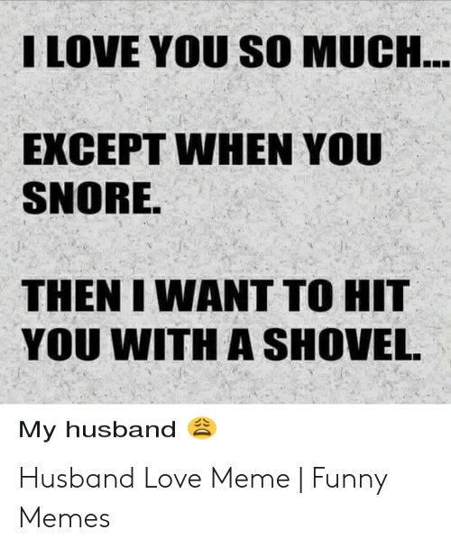 Funny, Love, and Meme: I LOVE YOU SO MUCH...  EXCEPT WHEN YOU  SNORE.  THEN I WANT TO HIT  YOU WITH A SHOVEL  My husband Husband Love Meme | Funny Memes