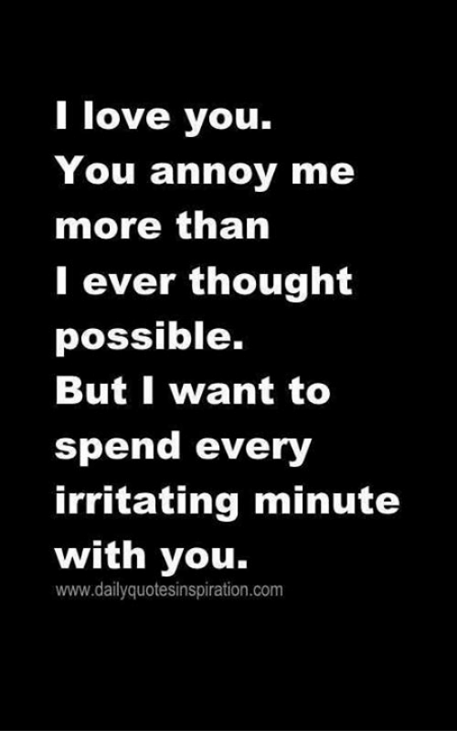 I Love You You Annoy Me More Than I Ever Thought Possible But I Want Interesting I Love U Thoughts