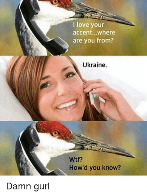 Love, Reddit, and Wtf: I love your  accent..where  are you from?  Ukraine.  Wtf?  How'd you know?