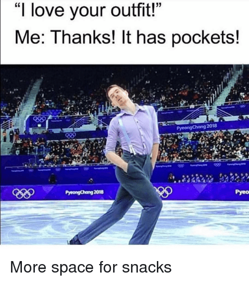 """Love, Space, and Girl Memes: """"I love your outfit!""""  Me: Thanks! It has pockets!  2018  Pyeo More space for snacks"""