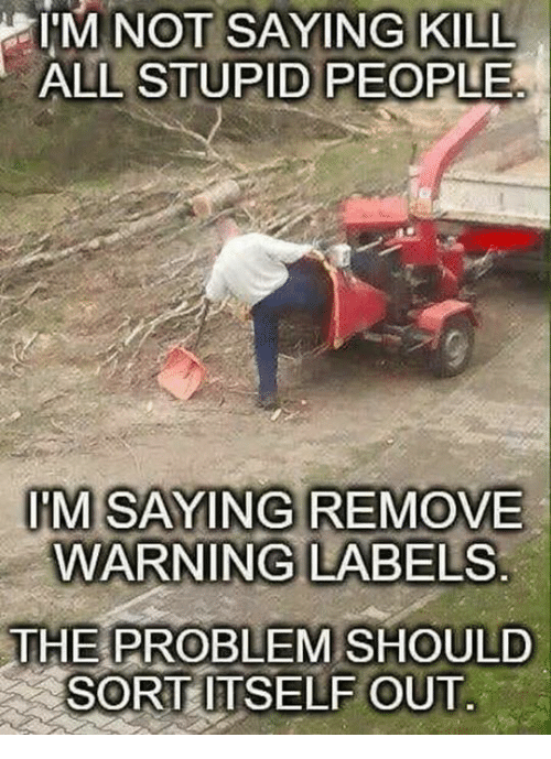 All, Problem, and People: I'  M NOT SAYING KILL  ALL STUPID PEOPLE  IM SAYING REMOVE  WARNING LABELS  THE PROBLEM SHOULD  SORT ITSELF OUT