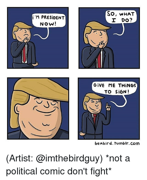 Memes, 🤖, and What I Do: i M PRESIDENT  Now!  So, WHAT  I DO?  GIVE ME THINGS  TO SIGN  beAbird. tumblr. Com (Artist: @imthebirdguy) *not a political comic don't fight*
