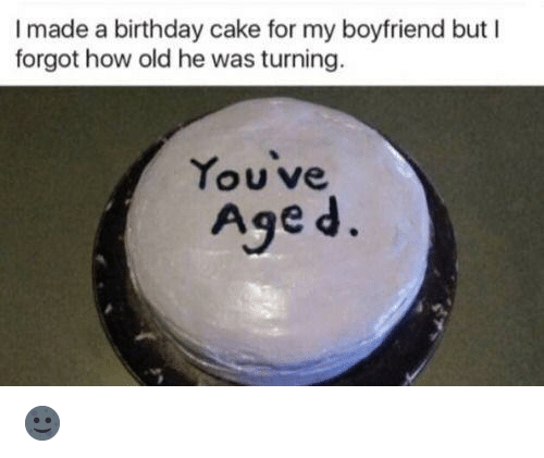 Birthday, Cake, and Boyfriend: I made a birthday cake for my boyfriend but I  forgot how old he was turning.  You ve  Age d. 🌚