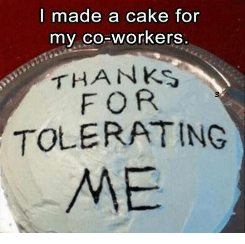 i made a cake for my co workers thanks for tolerating me dank meme