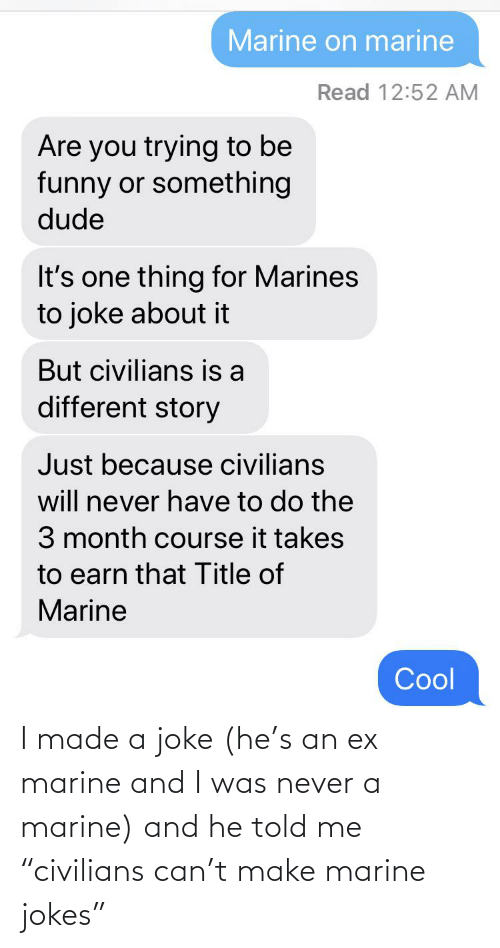 """Jokes, Never, and Can: I made a joke (he's an ex marine and I was never a marine) and he told me """"civilians can't make marine jokes"""""""