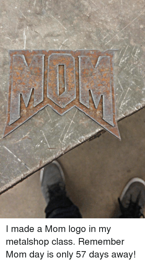 Funny, Mother's Day, and Mothers: I made a Mom logo in my metalshop class. Remember Mom day is only 57 days away!