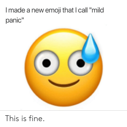 I Made a New Emoji That I Call Mild Panic This Is Fine